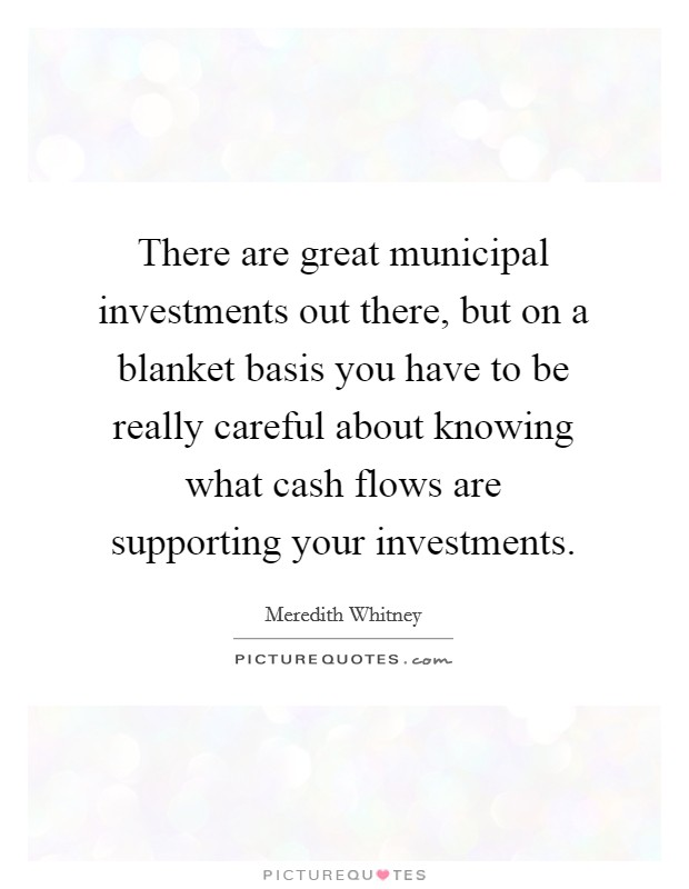 There are great municipal investments out there, but on a blanket basis you have to be really careful about knowing what cash flows are supporting your investments Picture Quote #1