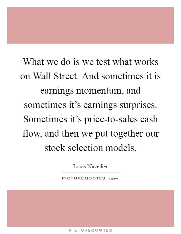What we do is we test what works on Wall Street. And sometimes it is earnings momentum, and sometimes it's earnings surprises. Sometimes it's price-to-sales cash flow, and then we put together our stock selection models Picture Quote #1