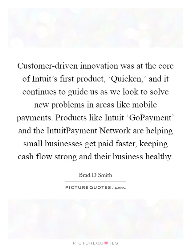 Customer-driven innovation was at the core of Intuit's first product, 'Quicken,' and it continues to guide us as we look to solve new problems in areas like mobile payments. Products like Intuit 'GoPayment' and the IntuitPayment Network are helping small businesses get paid faster, keeping cash flow strong and their business healthy Picture Quote #1