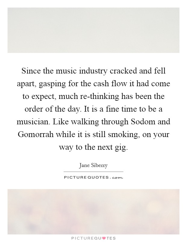 Since the music industry cracked and fell apart, gasping for the cash flow it had come to expect, much re-thinking has been the order of the day. It is a fine time to be a musician. Like walking through Sodom and Gomorrah while it is still smoking, on your way to the next gig Picture Quote #1