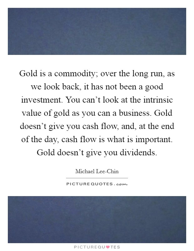 Gold is a commodity; over the long run, as we look back, it has not been a good investment. You can't look at the intrinsic value of gold as you can a business. Gold doesn't give you cash flow, and, at the end of the day, cash flow is what is important. Gold doesn't give you dividends Picture Quote #1