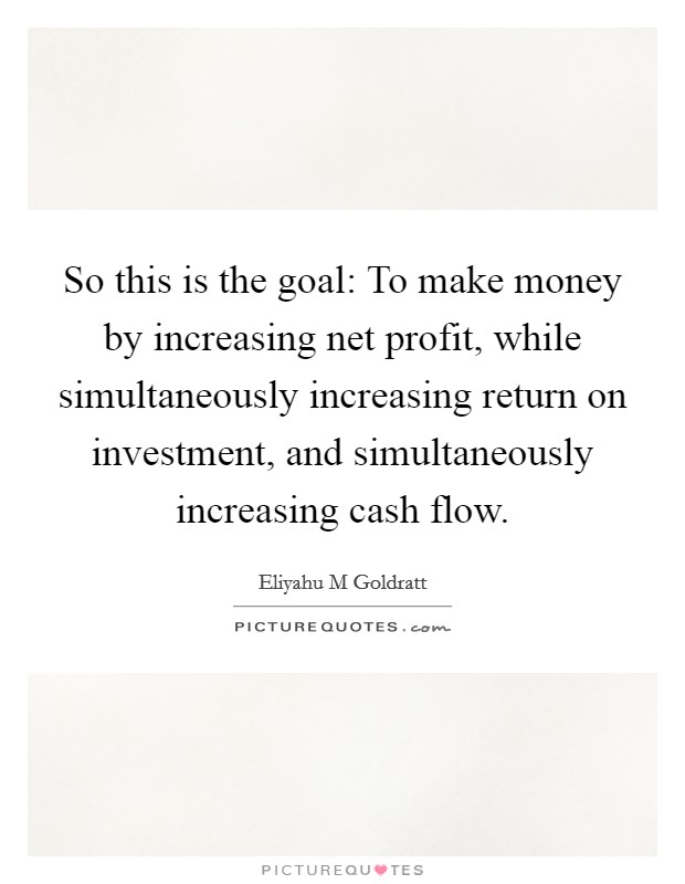 So this is the goal: To make money by increasing net profit, while simultaneously increasing return on investment, and simultaneously increasing cash flow Picture Quote #1