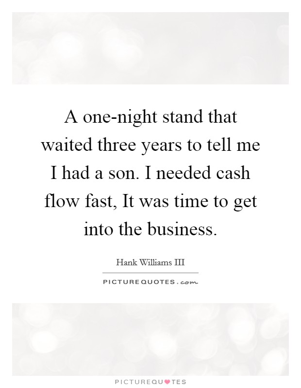 A one-night stand that waited three years to tell me I had a son. I needed cash flow fast, It was time to get into the business Picture Quote #1