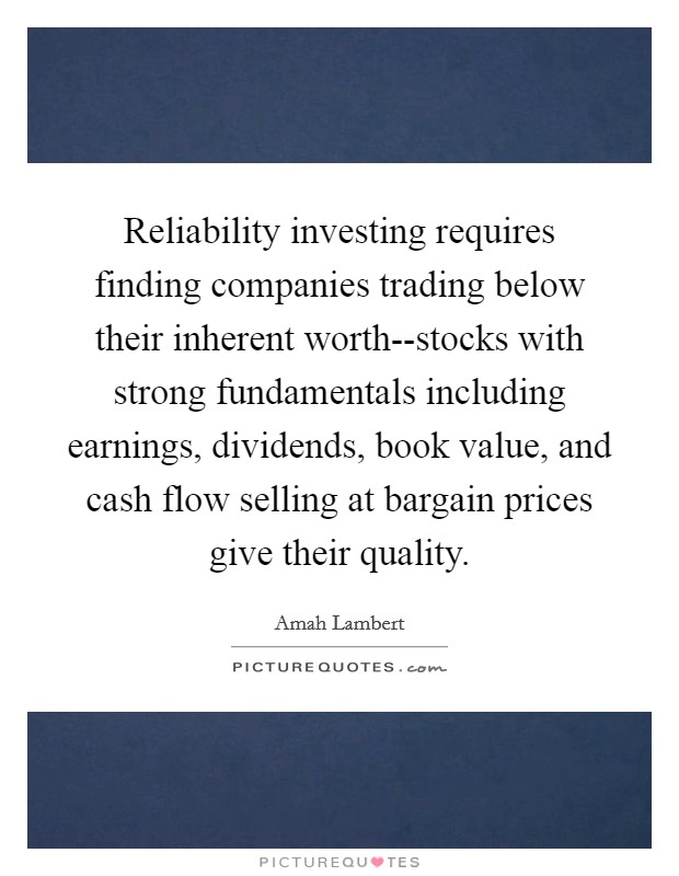 Reliability investing requires finding companies trading below their inherent worth--stocks with strong fundamentals including earnings, dividends, book value, and cash flow selling at bargain prices give their quality Picture Quote #1