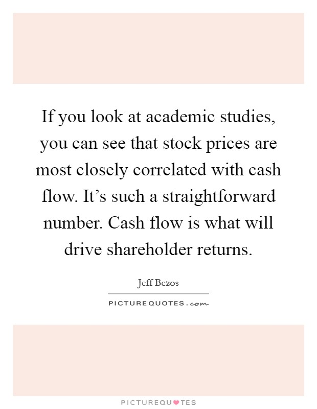 If you look at academic studies, you can see that stock prices are most closely correlated with cash flow. It's such a straightforward number. Cash flow is what will drive shareholder returns Picture Quote #1