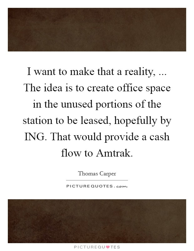 I want to make that a reality, ... The idea is to create office space in the unused portions of the station to be leased, hopefully by ING. That would provide a cash flow to Amtrak Picture Quote #1