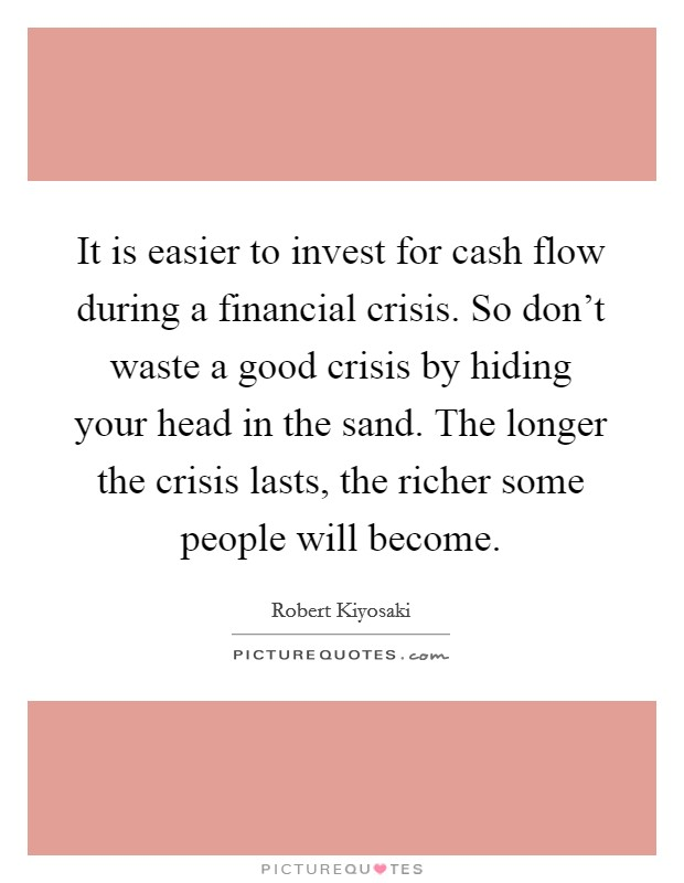 It is easier to invest for cash flow during a financial crisis. So don't waste a good crisis by hiding your head in the sand. The longer the crisis lasts, the richer some people will become Picture Quote #1