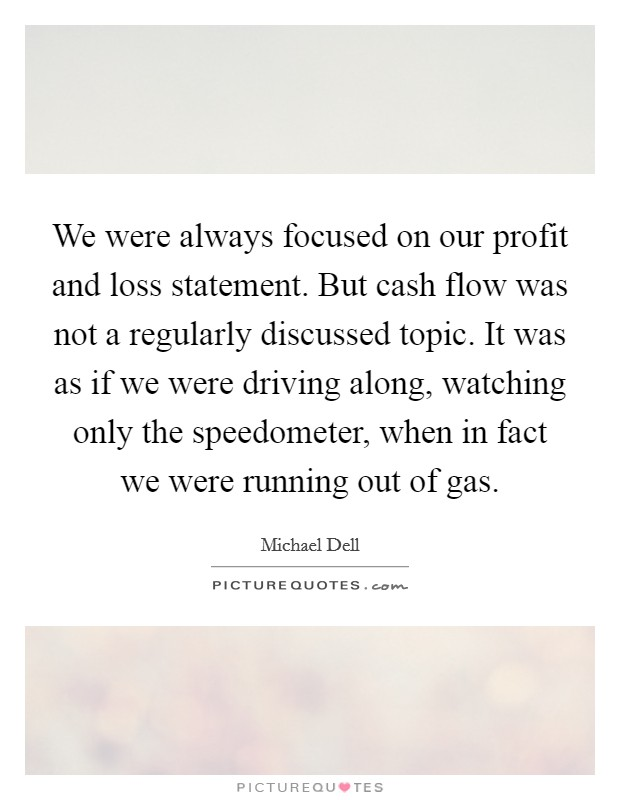 We were always focused on our profit and loss statement. But cash flow was not a regularly discussed topic. It was as if we were driving along, watching only the speedometer, when in fact we were running out of gas Picture Quote #1