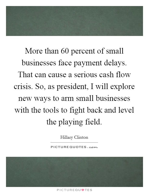 More than 60 percent of small businesses face payment delays. That can cause a serious cash flow crisis. So, as president, I will explore new ways to arm small businesses with the tools to fight back and level the playing field Picture Quote #1