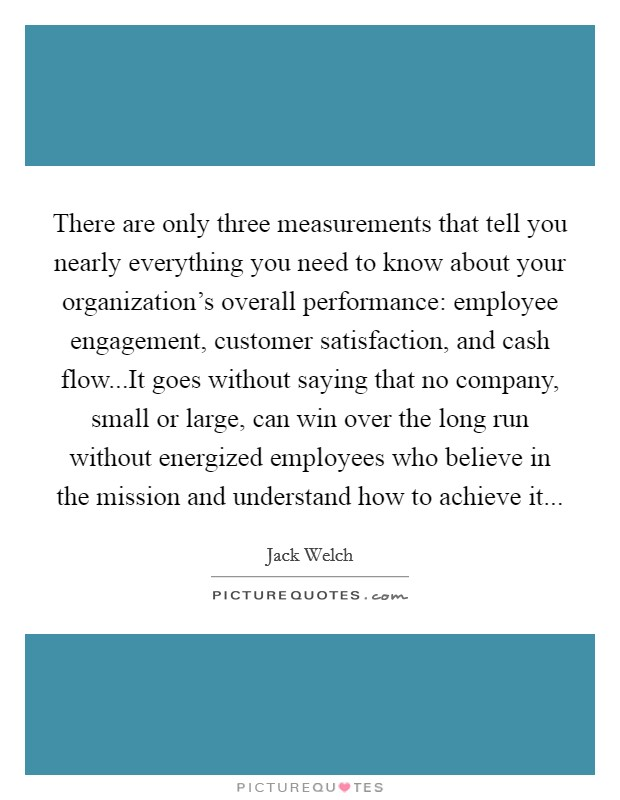 There are only three measurements that tell you nearly everything you need to know about your organization's overall performance: employee engagement, customer satisfaction, and cash flow...It goes without saying that no company, small or large, can win over the long run without energized employees who believe in the mission and understand how to achieve it Picture Quote #1