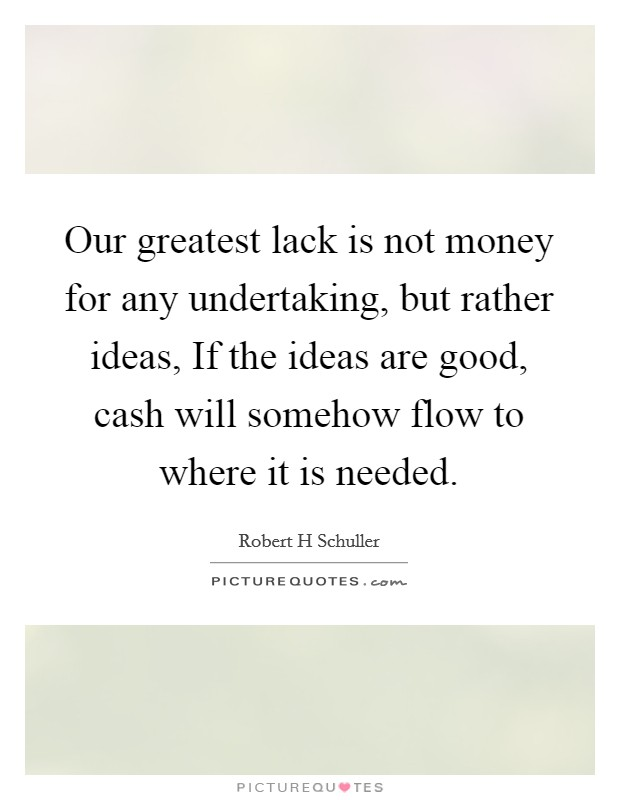 Our greatest lack is not money for any undertaking, but rather ideas, If the ideas are good, cash will somehow flow to where it is needed Picture Quote #1