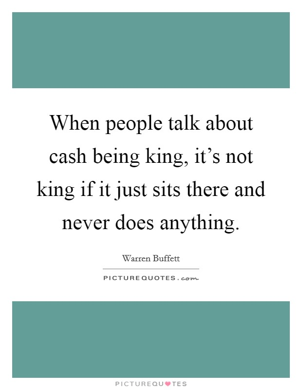 When people talk about cash being king, it's not king if it just sits there and never does anything Picture Quote #1