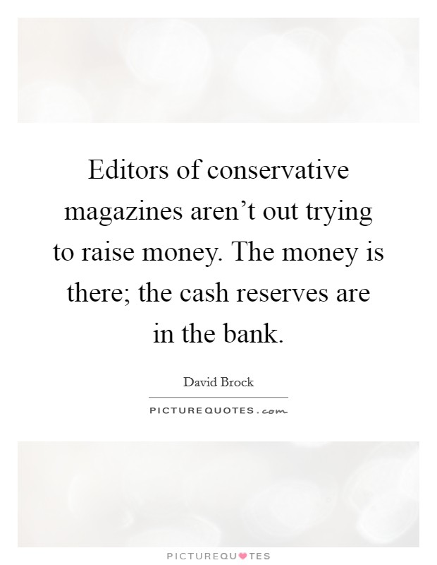 Editors of conservative magazines aren't out trying to raise money. The money is there; the cash reserves are in the bank Picture Quote #1