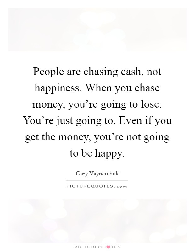 People are chasing cash, not happiness. When you chase money, you're going to lose. You're just going to. Even if you get the money, you're not going to be happy Picture Quote #1