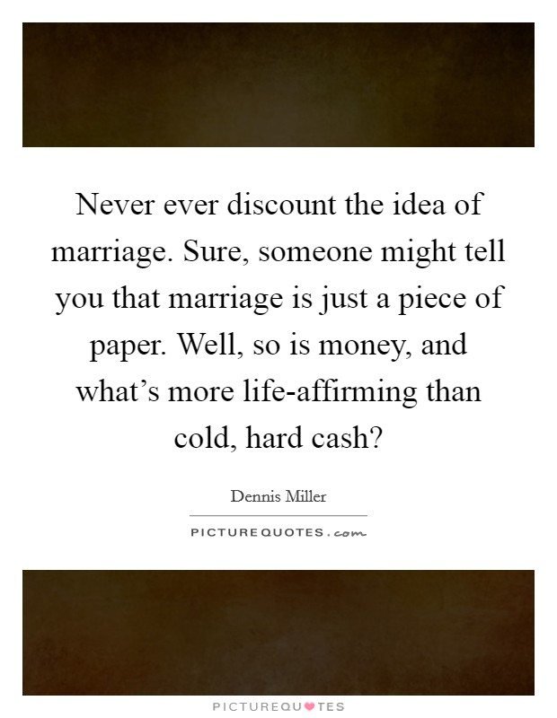 Never ever discount the idea of marriage. Sure, someone might tell you that marriage is just a piece of paper. Well, so is money, and what's more life-affirming than cold, hard cash? Picture Quote #1