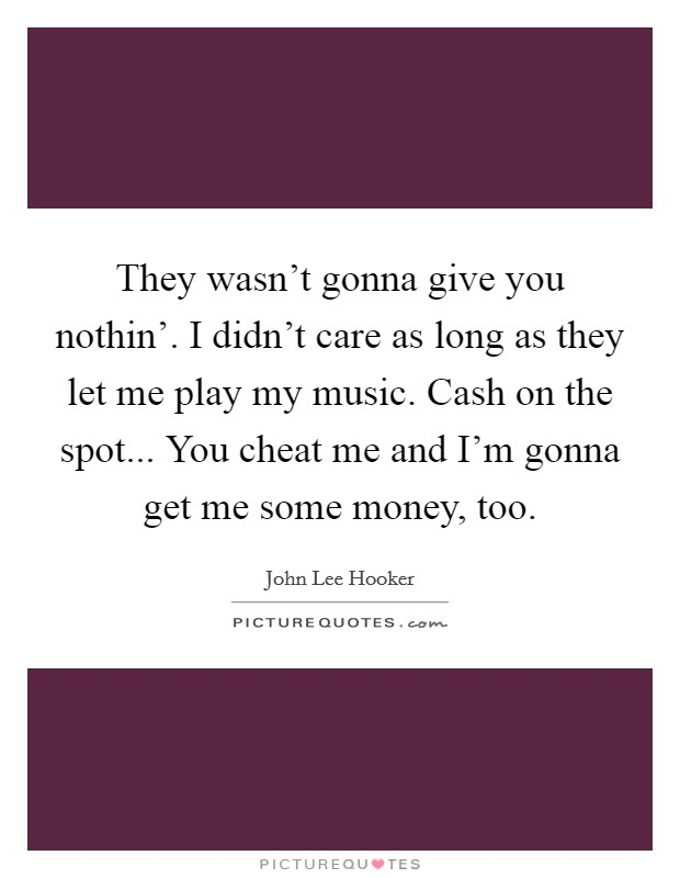 They wasn't gonna give you nothin'. I didn't care as long as they let me play my music. Cash on the spot... You cheat me and I'm gonna get me some money, too Picture Quote #1