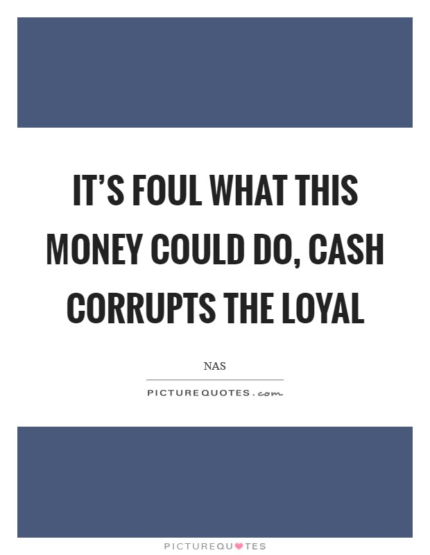 It's foul what this money could do, cash corrupts the loyal Picture Quote #1