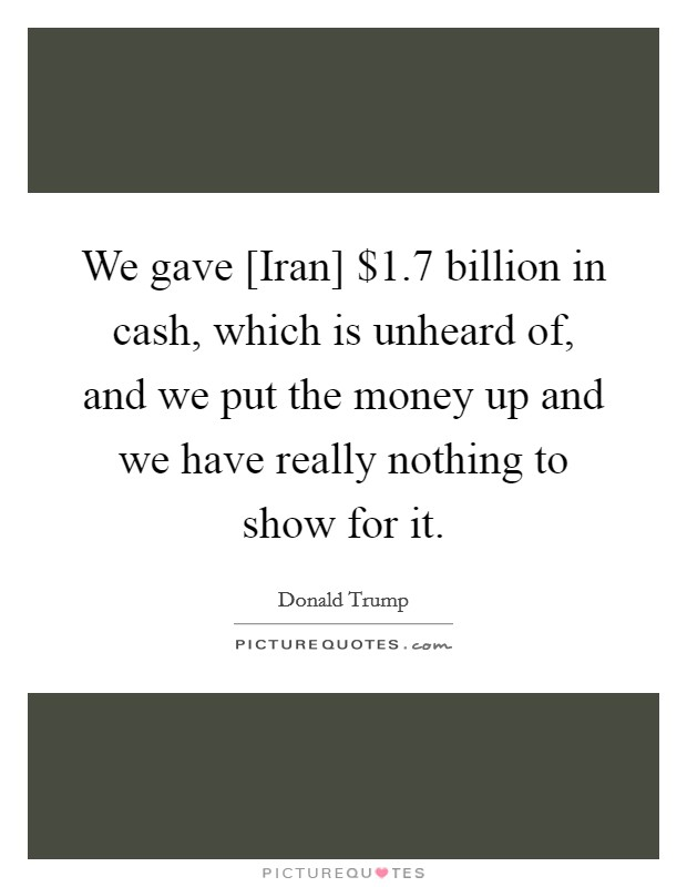 We gave [Iran] $1.7 billion in cash, which is unheard of, and we put the money up and we have really nothing to show for it Picture Quote #1