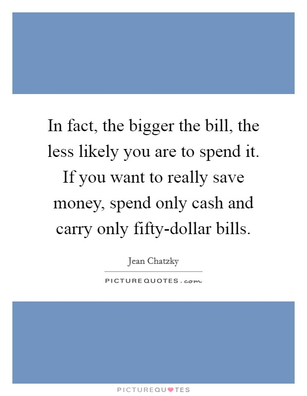 In fact, the bigger the bill, the less likely you are to spend it. If you want to really save money, spend only cash and carry only fifty-dollar bills Picture Quote #1