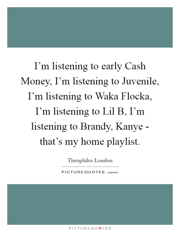 I'm listening to early Cash Money, I'm listening to Juvenile, I'm listening to Waka Flocka, I'm listening to Lil B, I'm listening to Brandy, Kanye - that's my home playlist Picture Quote #1