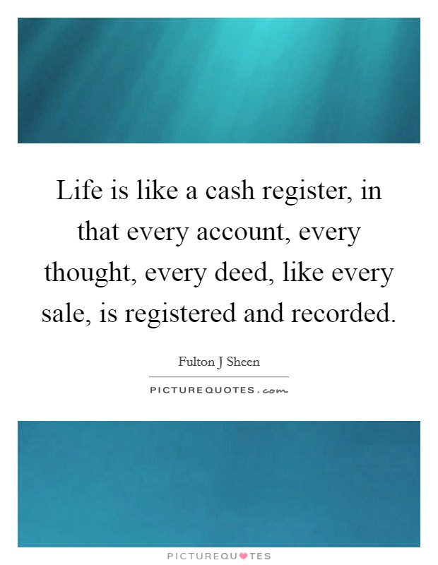 Life is like a cash register, in that every account, every thought, every deed, like every sale, is registered and recorded Picture Quote #1