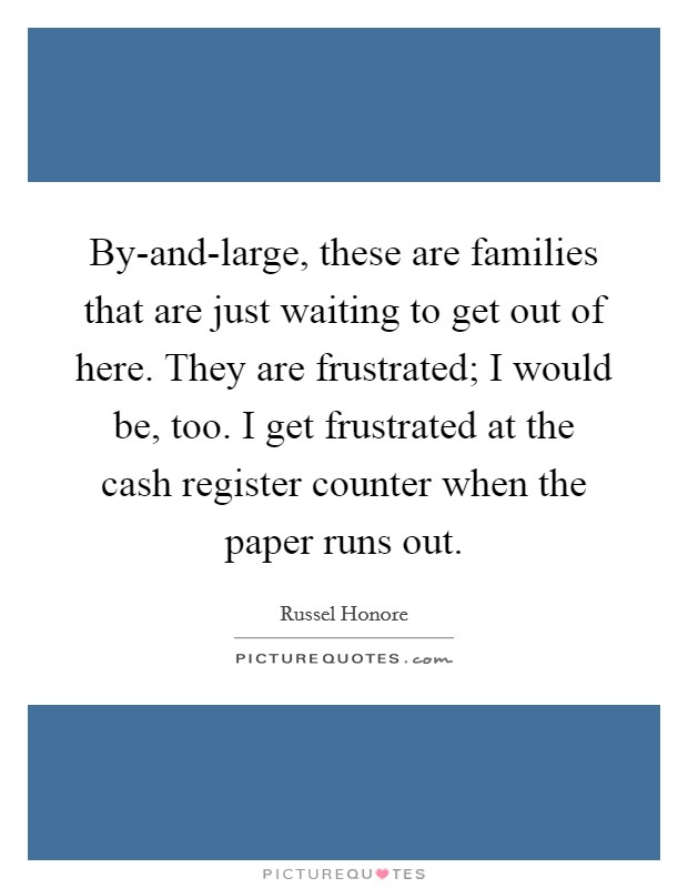 By-and-large, these are families that are just waiting to get out of here. They are frustrated; I would be, too. I get frustrated at the cash register counter when the paper runs out Picture Quote #1