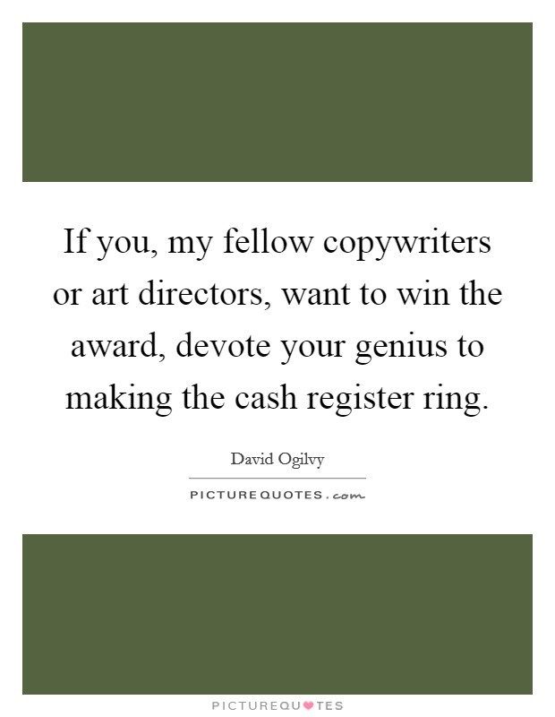 If you, my fellow copywriters or art directors, want to win the award, devote your genius to making the cash register ring Picture Quote #1