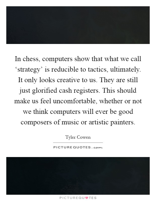In chess, computers show that what we call 'strategy' is reducible to tactics, ultimately. It only looks creative to us. They are still just glorified cash registers. This should make us feel uncomfortable, whether or not we think computers will ever be good composers of music or artistic painters Picture Quote #1