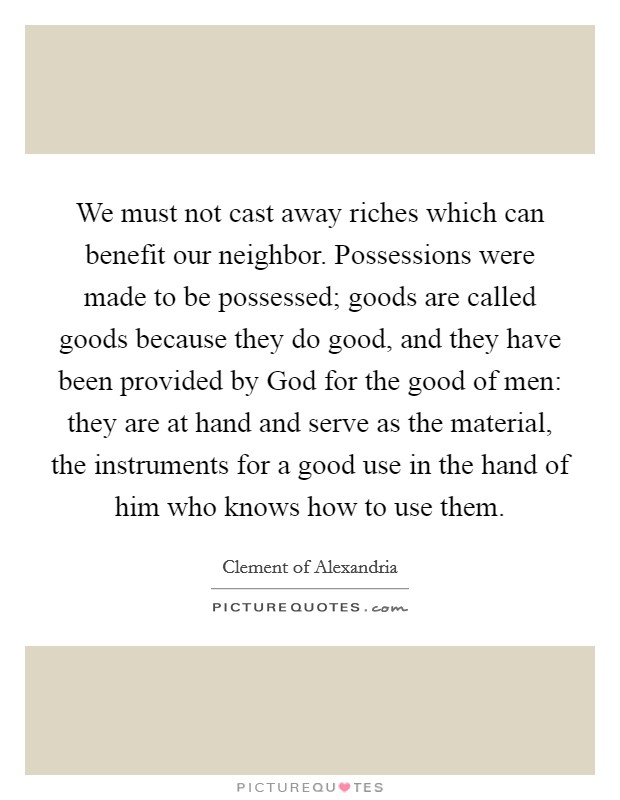 We must not cast away riches which can benefit our neighbor. Possessions were made to be possessed; goods are called goods because they do good, and they have been provided by God for the good of men: they are at hand and serve as the material, the instruments for a good use in the hand of him who knows how to use them Picture Quote #1