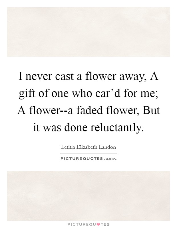 I never cast a flower away, A gift of one who car'd for me; A flower--a faded flower, But it was done reluctantly Picture Quote #1