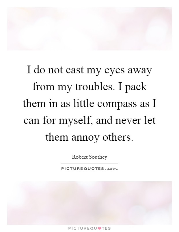 I do not cast my eyes away from my troubles. I pack them in as little compass as I can for myself, and never let them annoy others. Picture Quote #1