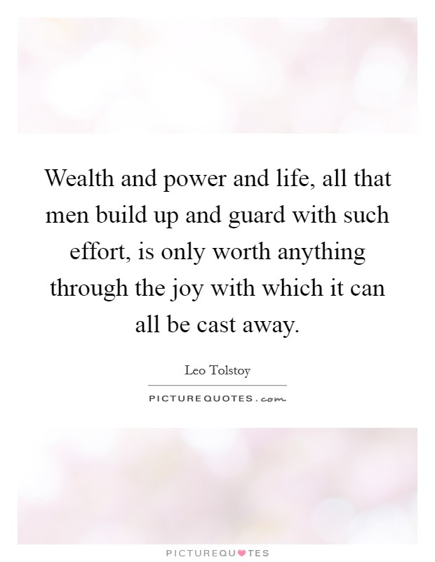 Wealth and power and life, all that men build up and guard with such effort, is only worth anything through the joy with which it can all be cast away Picture Quote #1