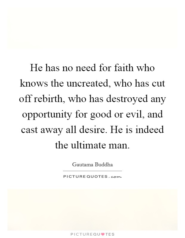 He has no need for faith who knows the uncreated, who has cut off rebirth, who has destroyed any opportunity for good or evil, and cast away all desire. He is indeed the ultimate man Picture Quote #1