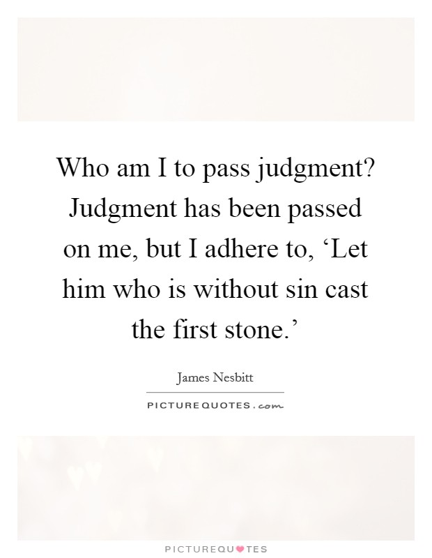 Who am I to pass judgment? Judgment has been passed on me, but I adhere to, 'Let him who is without sin cast the first stone.' Picture Quote #1