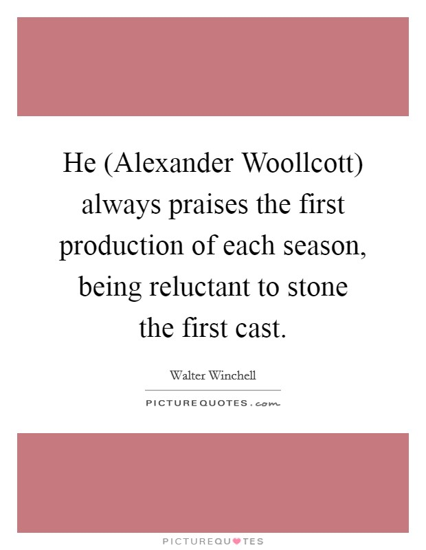 He (Alexander Woollcott) always praises the first production of each season, being reluctant to stone the first cast Picture Quote #1