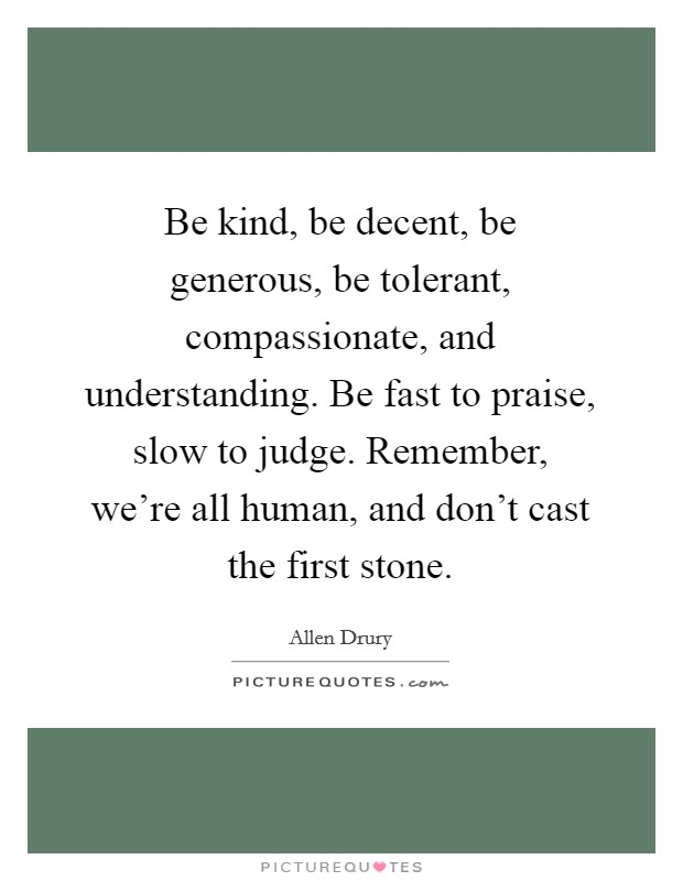 Be kind, be decent, be generous, be tolerant, compassionate, and understanding. Be fast to praise, slow to judge. Remember, we're all human, and don't cast the first stone Picture Quote #1