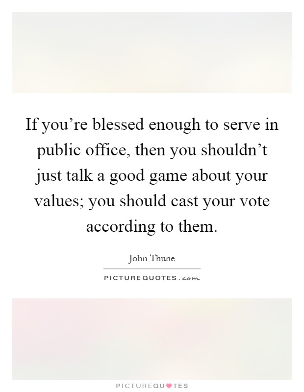 If you're blessed enough to serve in public office, then you shouldn't just talk a good game about your values; you should cast your vote according to them. Picture Quote #1