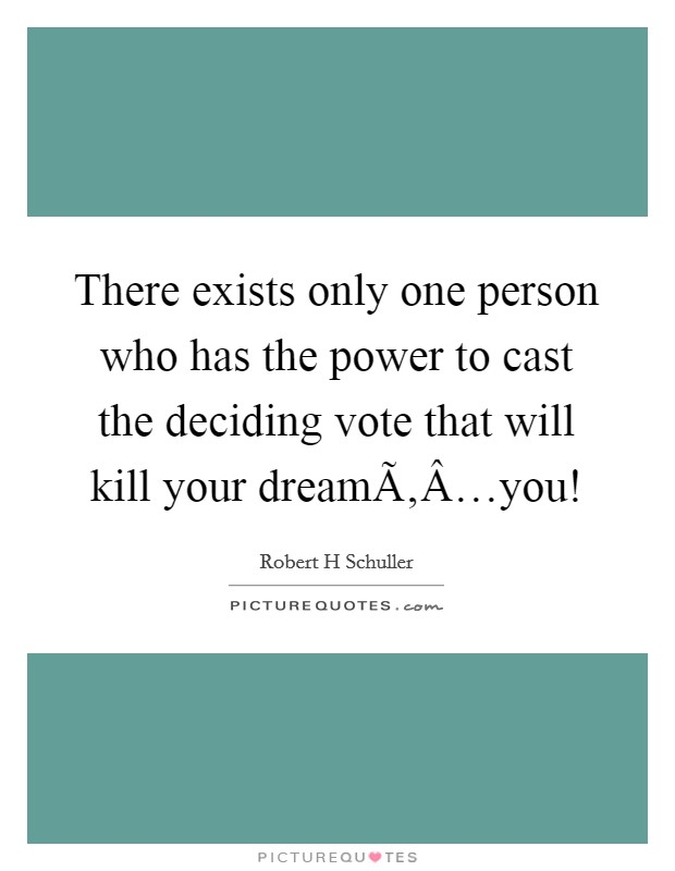 There exists only one person who has the power to cast the deciding vote that will kill your dream…you! Picture Quote #1