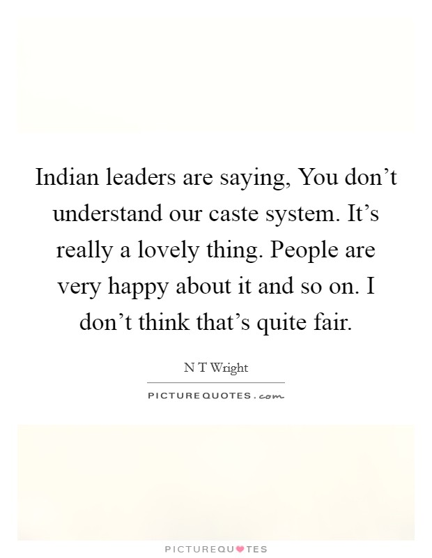 Indian leaders are saying, You don't understand our caste system. It's really a lovely thing. People are very happy about it and so on. I don't think that's quite fair Picture Quote #1