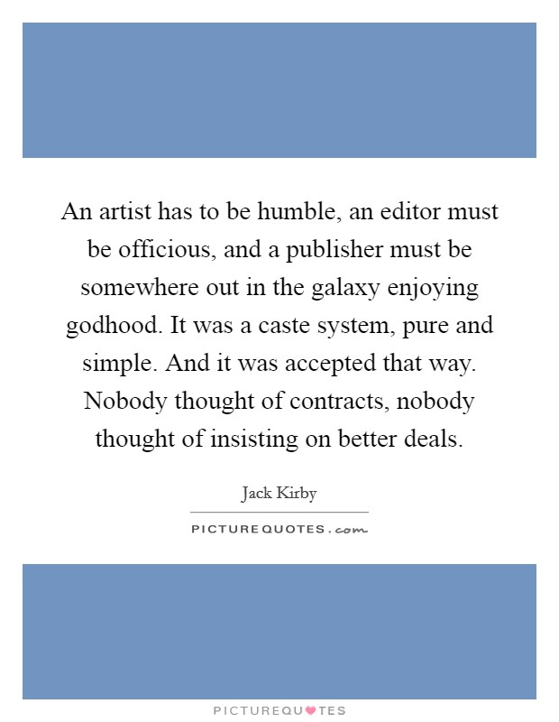 An artist has to be humble, an editor must be officious, and a publisher must be somewhere out in the galaxy enjoying godhood. It was a caste system, pure and simple. And it was accepted that way. Nobody thought of contracts, nobody thought of insisting on better deals. Picture Quote #1