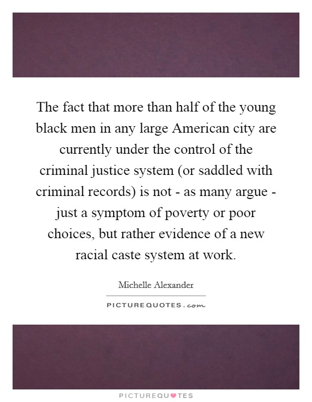 The fact that more than half of the young black men in any large American city are currently under the control of the criminal justice system (or saddled with criminal records) is not - as many argue - just a symptom of poverty or poor choices, but rather evidence of a new racial caste system at work Picture Quote #1