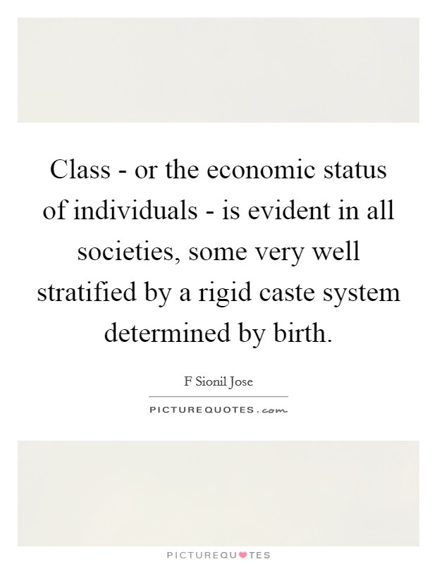 Class - or the economic status of individuals - is evident in all societies, some very well stratified by a rigid caste system determined by birth Picture Quote #1