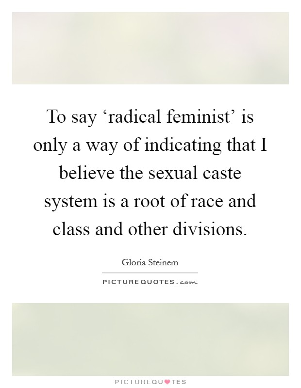To say 'radical feminist' is only a way of indicating that I believe the sexual caste system is a root of race and class and other divisions Picture Quote #1