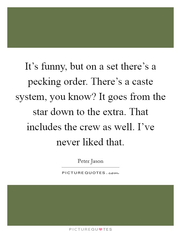 It's funny, but on a set there's a pecking order. There's a caste system, you know? It goes from the star down to the extra. That includes the crew as well. I've never liked that Picture Quote #1