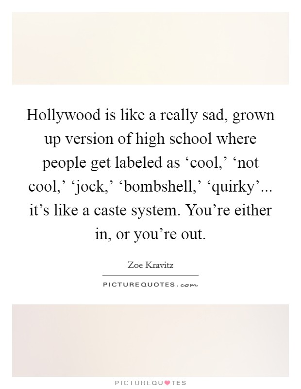 Hollywood is like a really sad, grown up version of high school where people get labeled as 'cool,' 'not cool,' 'jock,' 'bombshell,' 'quirky'... it's like a caste system. You're either in, or you're out Picture Quote #1