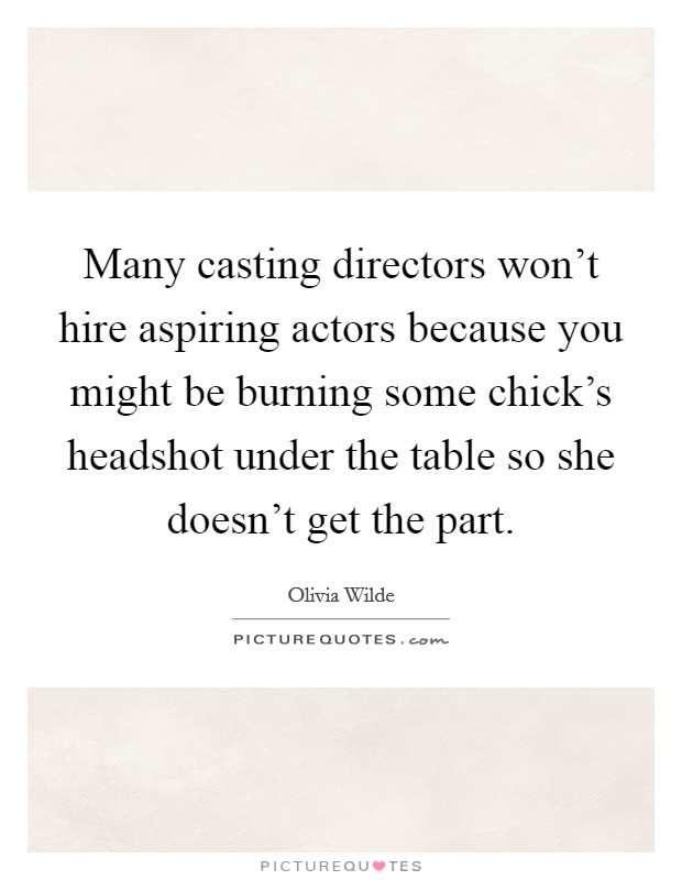 Many casting directors won't hire aspiring actors because you might be burning some chick's headshot under the table so she doesn't get the part Picture Quote #1