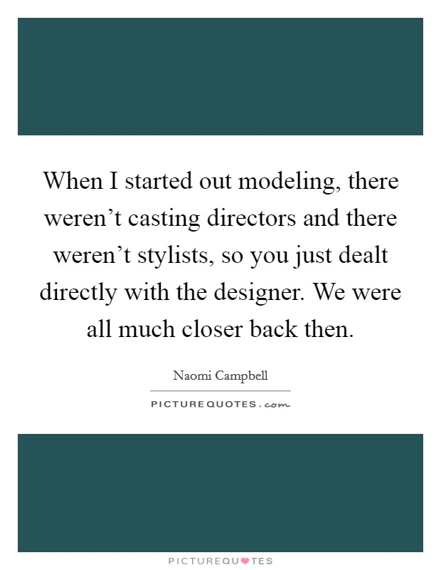 When I started out modeling, there weren't casting directors and there weren't stylists, so you just dealt directly with the designer. We were all much closer back then Picture Quote #1