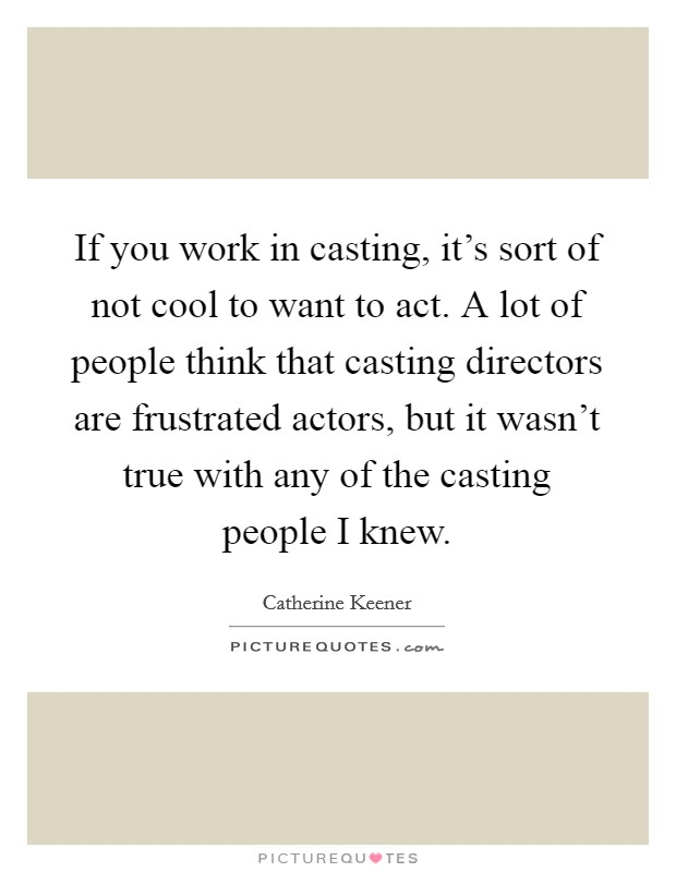 If you work in casting, it's sort of not cool to want to act. A lot of people think that casting directors are frustrated actors, but it wasn't true with any of the casting people I knew Picture Quote #1