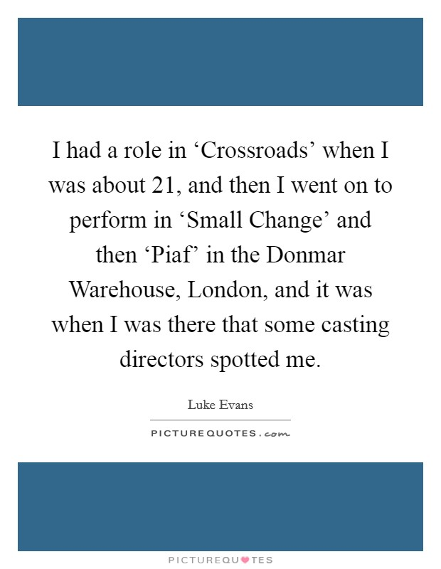 I had a role in 'Crossroads' when I was about 21, and then I went on to perform in 'Small Change' and then 'Piaf' in the Donmar Warehouse, London, and it was when I was there that some casting directors spotted me Picture Quote #1