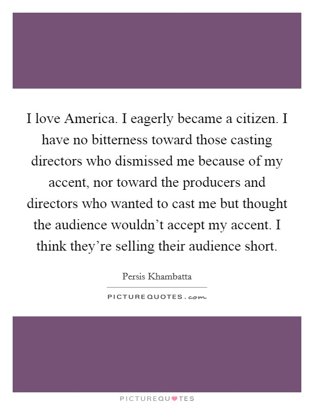 I love America. I eagerly became a citizen. I have no bitterness toward those casting directors who dismissed me because of my accent, nor toward the producers and directors who wanted to cast me but thought the audience wouldn't accept my accent. I think they're selling their audience short Picture Quote #1